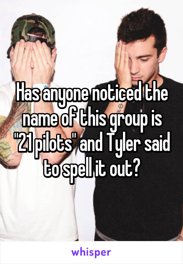 """Has anyone noticed the name of this group is """"21 pilots"""" and Tyler said to spell it out?"""