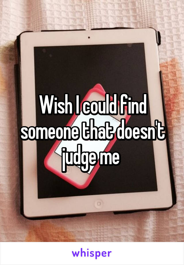 Wish I could find someone that doesn't judge me