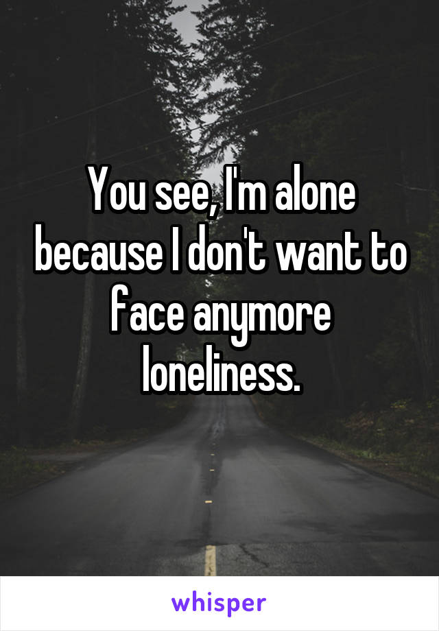 You see, I'm alone because I don't want to face anymore loneliness.