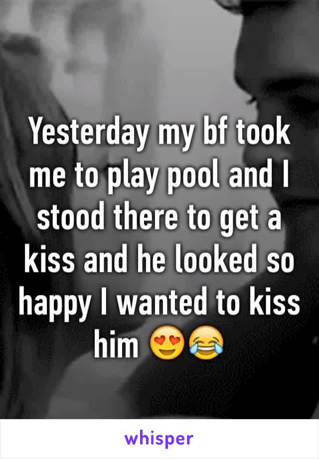 Yesterday my bf took me to play pool and I stood there to get a kiss and he looked so happy I wanted to kiss him 😍😂