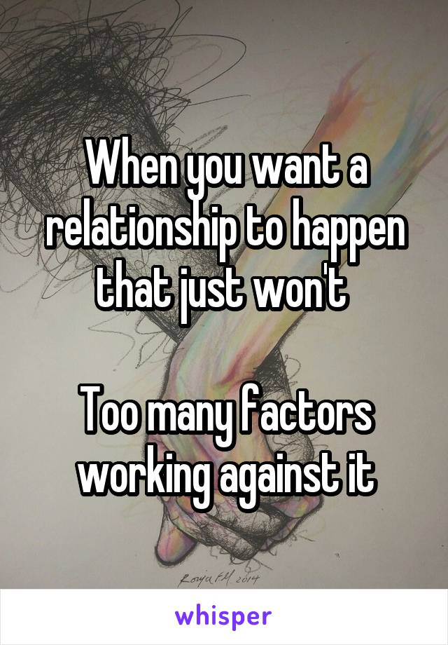 When you want a relationship to happen that just won't   Too many factors working against it