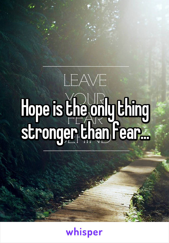 Hope is the only thing stronger than fear...
