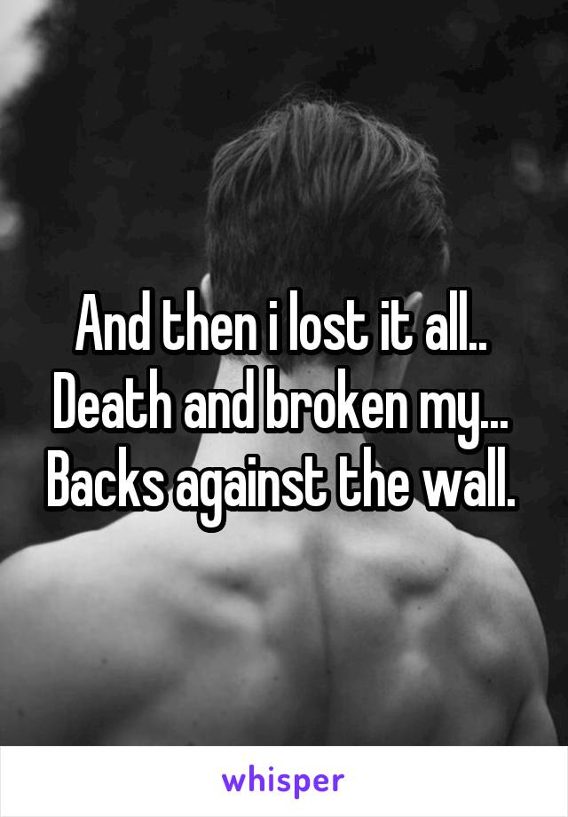 And then i lost it all..  Death and broken my...  Backs against the wall.