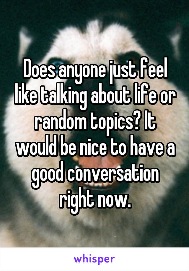 Does anyone just feel like talking about life or random topics? It would be nice to have a good conversation right now.
