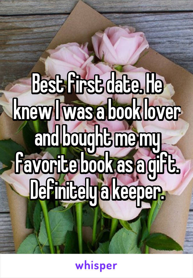 Best first date. He knew I was a book lover and bought me my favorite book as a gift. Definitely a keeper.