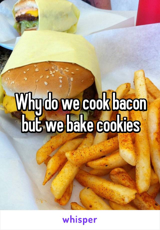 Why do we cook bacon but we bake cookies