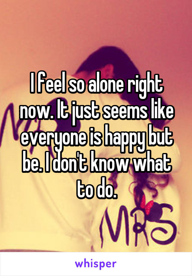 I feel so alone right now. It just seems like everyone is happy but be. I don't know what to do.