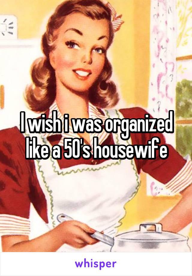 I wish i was organized like a 50's housewife
