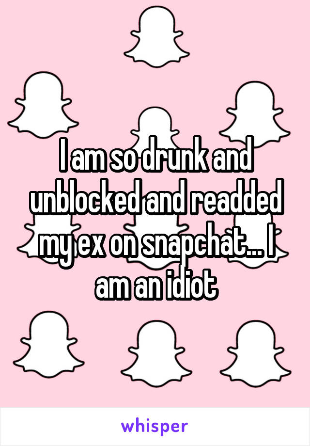 I am so drunk and unblocked and readded my ex on snapchat... I am an idiot