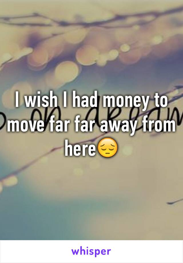 I wish I had money to move far far away from here😔