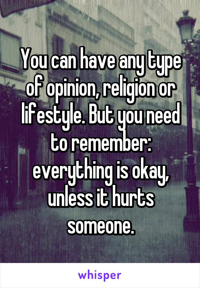 You can have any type of opinion, religion or lifestyle. But you need to remember: everything is okay, unless it hurts someone.
