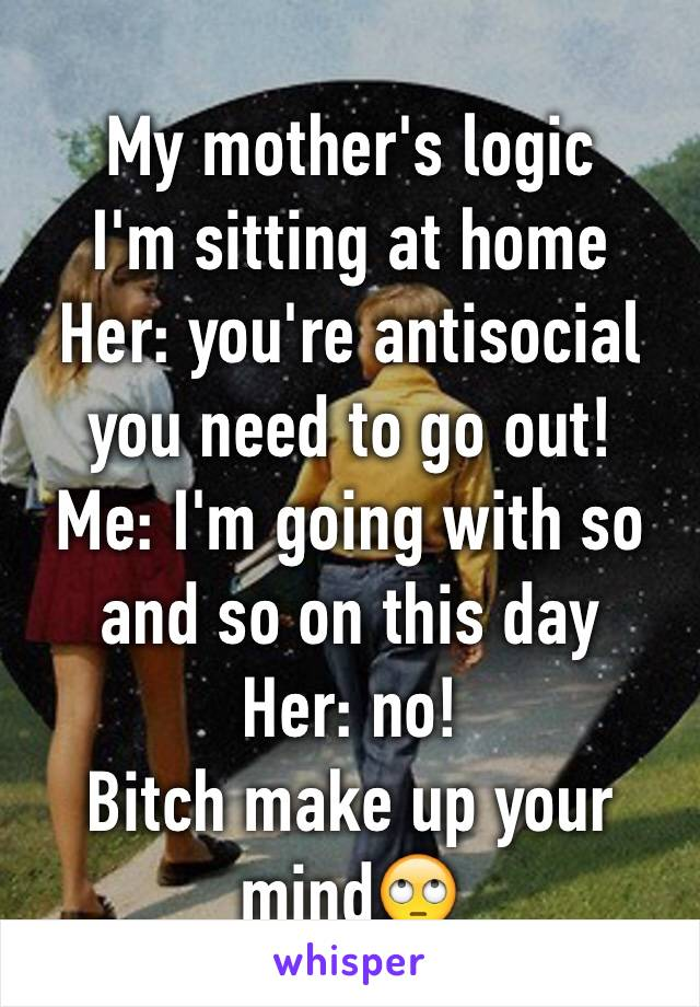 My mother's logic  I'm sitting at home  Her: you're antisocial you need to go out!  Me: I'm going with so and so on this day Her: no!  Bitch make up your mind🙄