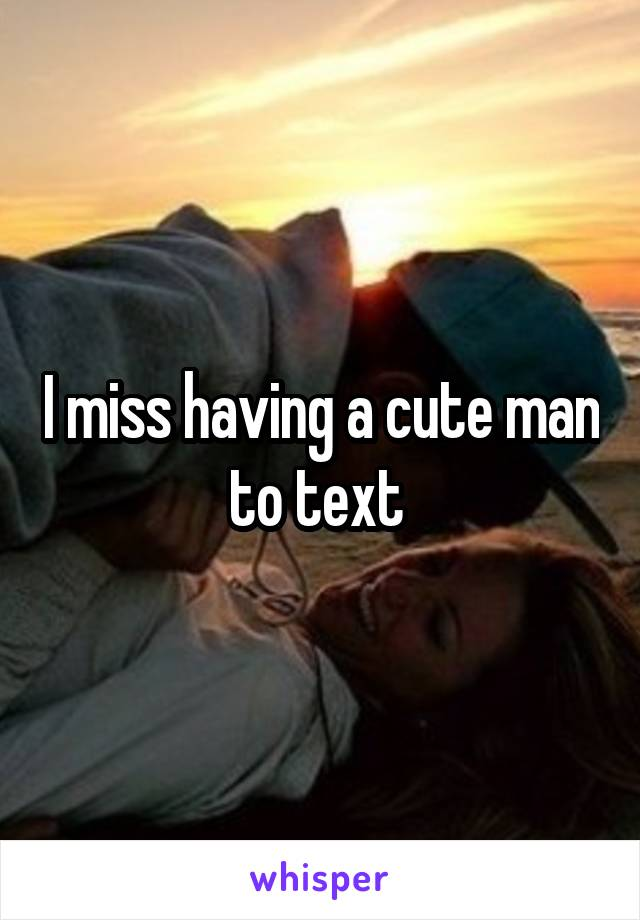 I miss having a cute man to text