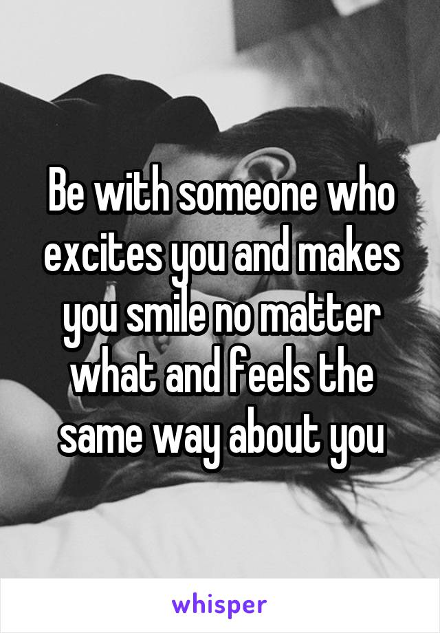 Be with someone who excites you and makes you smile no matter what and feels the same way about you