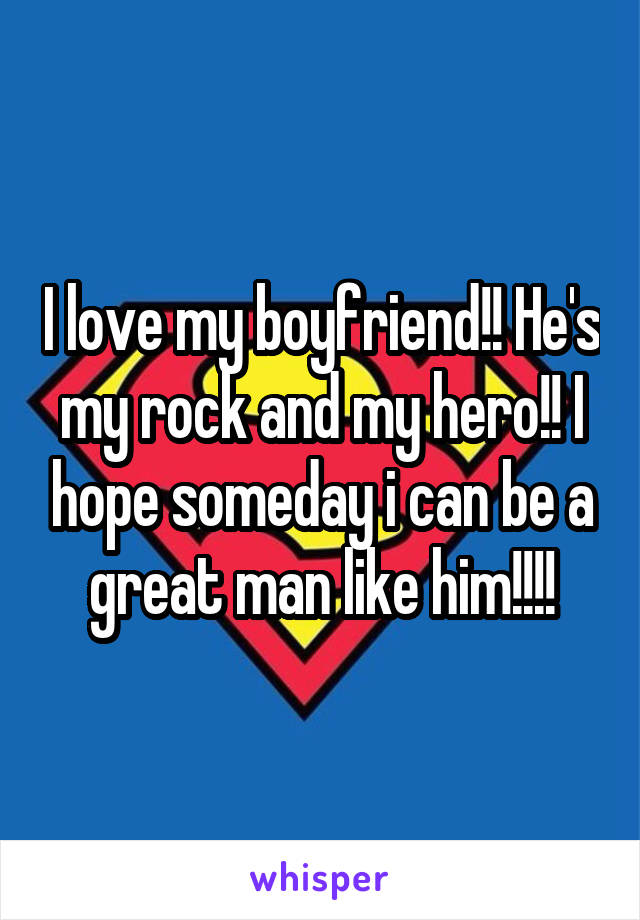 I love my boyfriend!! He's my rock and my hero!! I hope someday i can be a great man like him!!!!