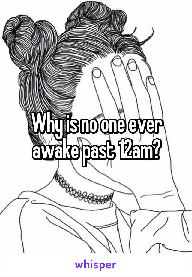 Why is no one ever awake past 12am?