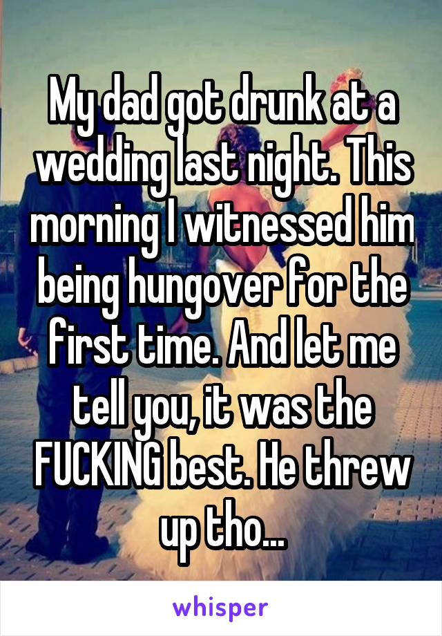 My dad got drunk at a wedding last night. This morning I witnessed him being hungover for the first time. And let me tell you, it was the FUCKING best. He threw up tho...