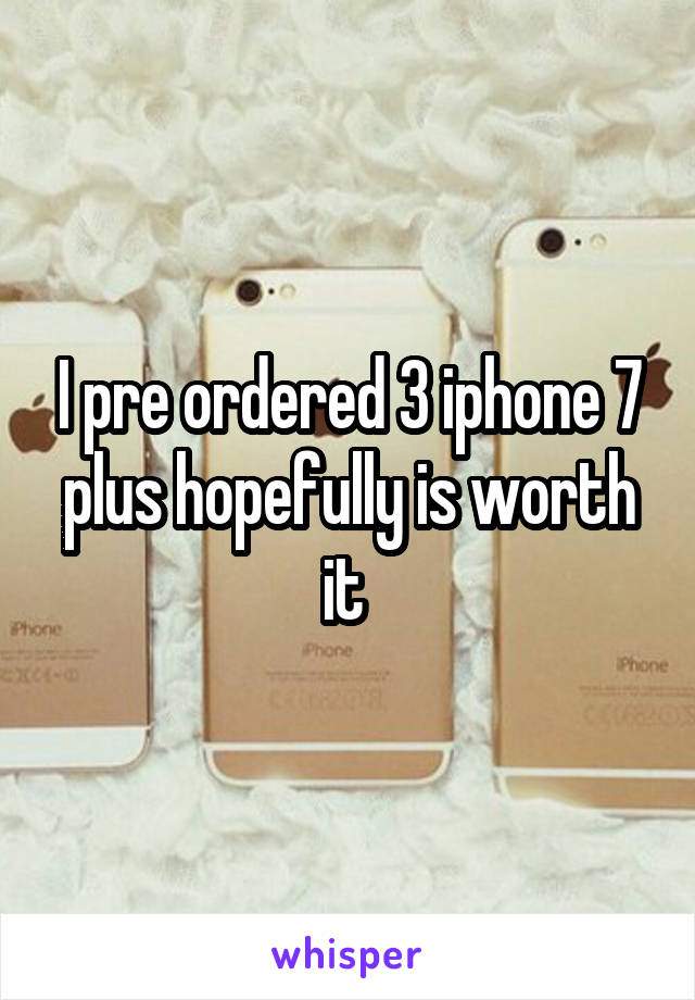 I pre ordered 3 iphone 7 plus hopefully is worth it
