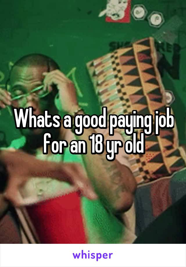 Whats a good paying job for an 18 yr old