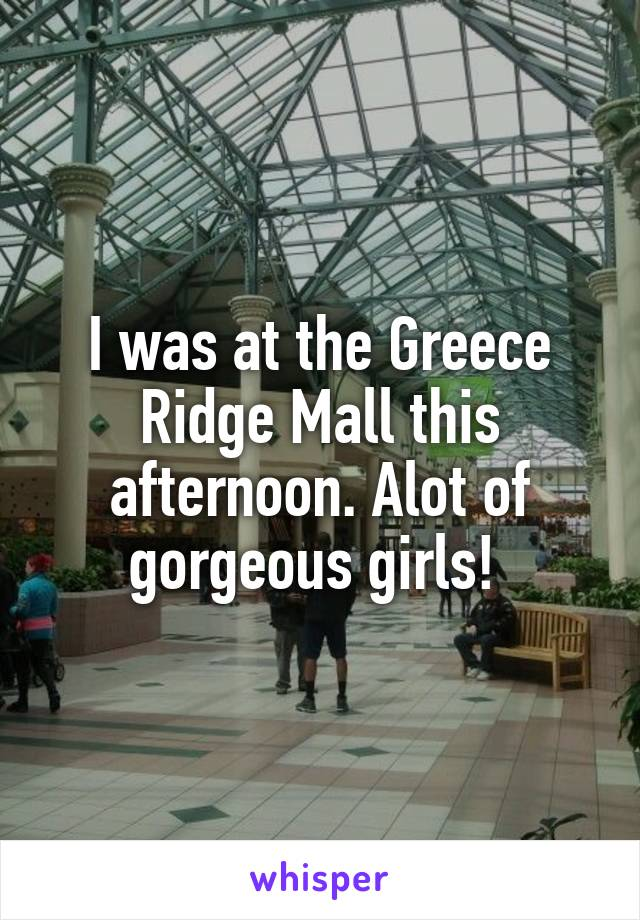 I was at the Greece Ridge Mall this afternoon. Alot of gorgeous girls!