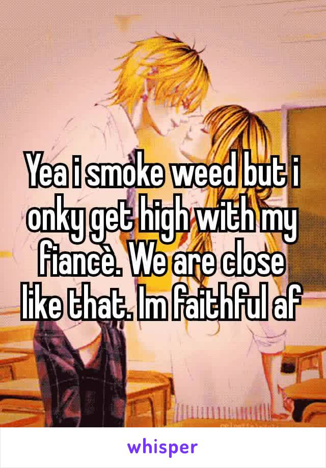 Yea i smoke weed but i onky get high with my fiancè. We are close like that. Im faithful af