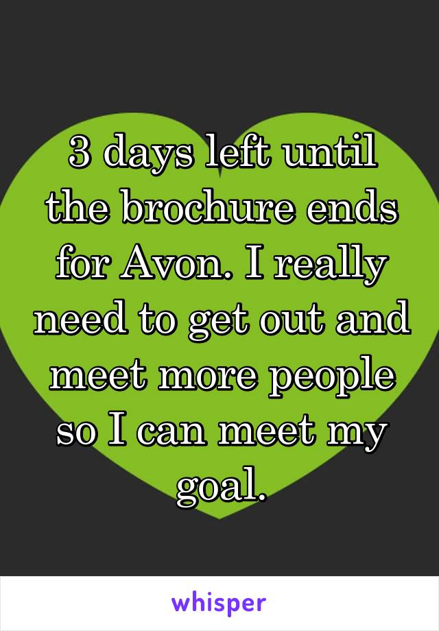 3 days left until the brochure ends for Avon. I really need to get out and meet more people so I can meet my goal.