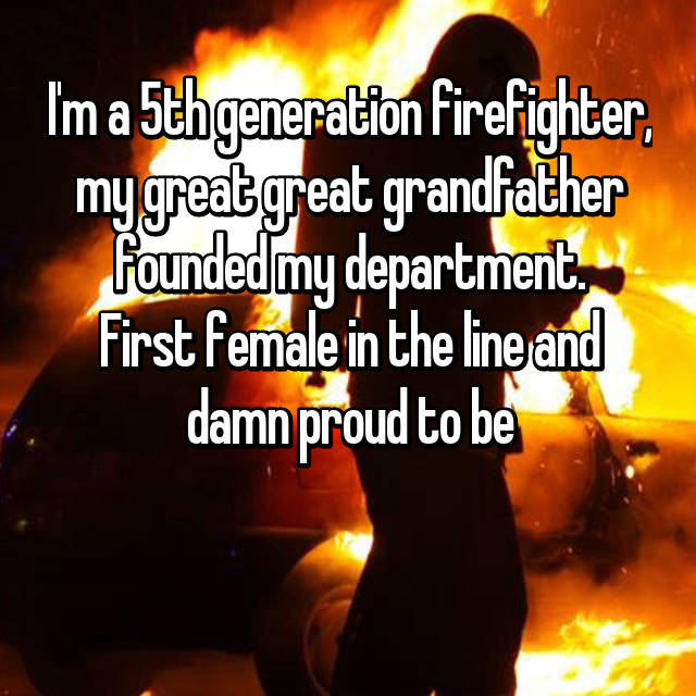 I'm a 5th generation firefighter, my great great grandfather founded my department. First female in the line and damn proud to be