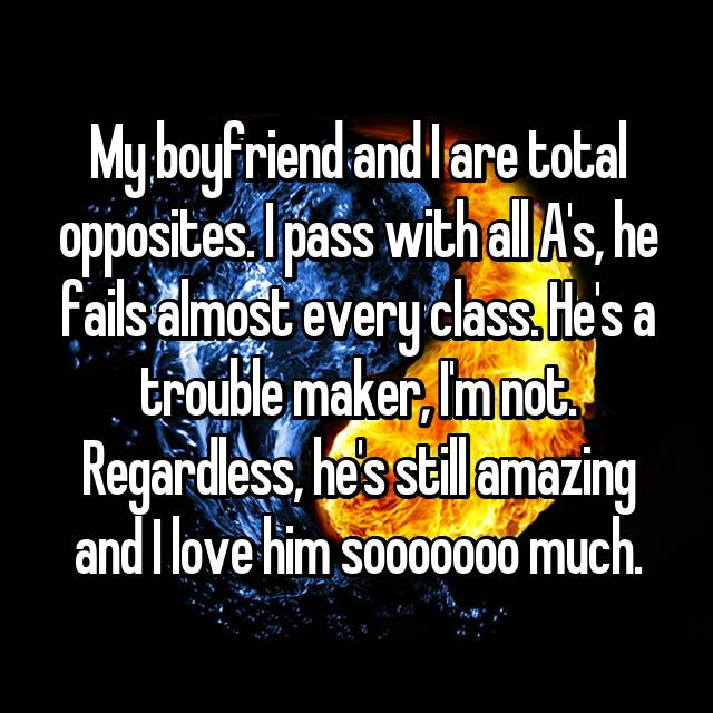 My boyfriend and I are total opposites. I pass with all A's, he fails almost every class. He's a trouble maker, I'm not. Regardless, he's still amazing and I love him sooooooo much.