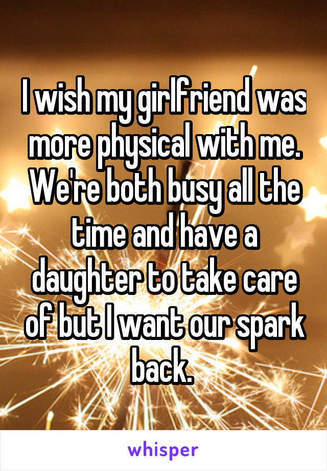 I wish my girlfriend was more physical with me. We're both busy all the time and have a daughter to take care of but I want our spark back.