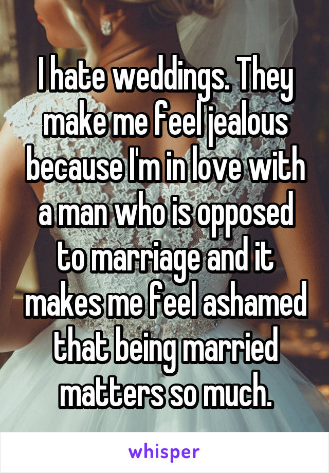 I hate weddings. They make me feel jealous because I'm in love with a man who is opposed to marriage and it makes me feel ashamed that being married matters so much.