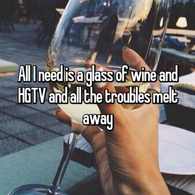 All I need is a glass of wine and HGTV and all the troubles melt away