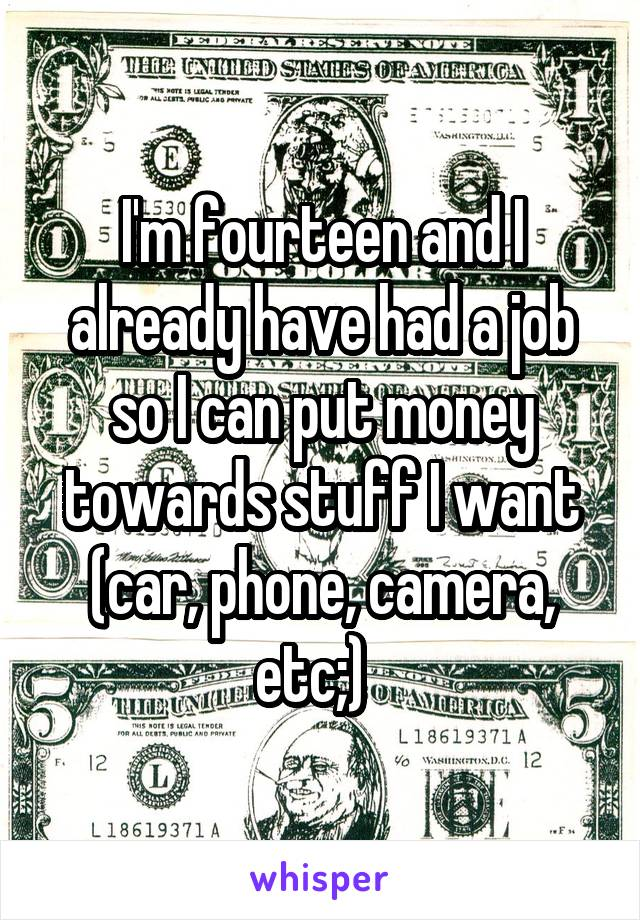I'm fourteen and I already have had a job so I can put money towards stuff I want (car, phone, camera, etc;)
