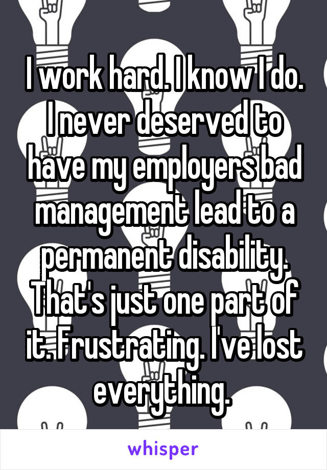 I work hard. I know I do. I never deserved to have my employers bad management lead to a permanent disability. That's just one part of it. Frustrating. I've lost everything.