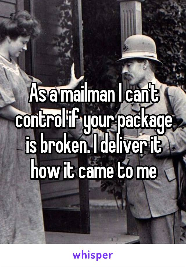 As a mailman I can't control if your package is broken. I deliver it how it came to me