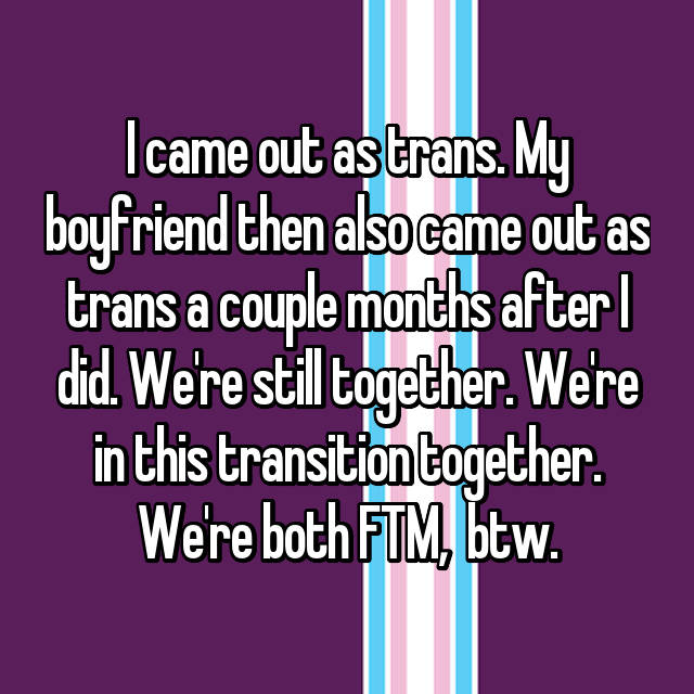 I came out as trans. My boyfriend then also came out as trans a couple months after I did. We're still together. We're in this transition together. We're both FTM,  btw.