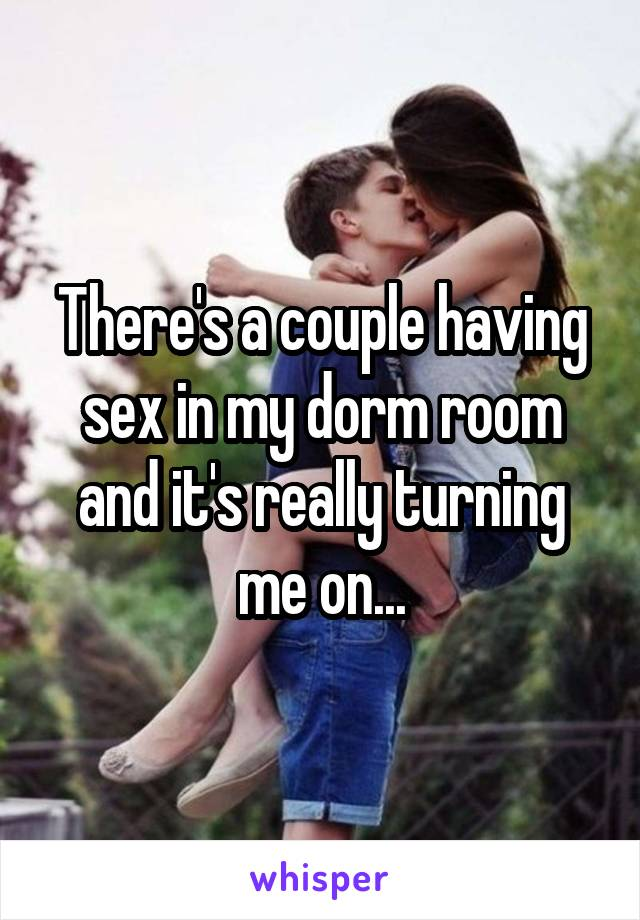 There's a couple having sex in my dorm room and it's really turning me on...