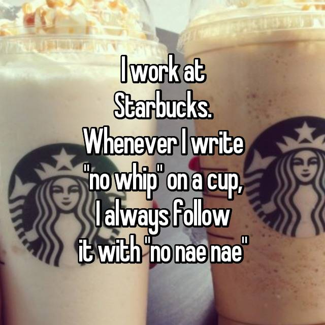 "I work at Starbucks. Whenever I write ""no whip"" on a cup, I always follow it with ""no nae nae"""