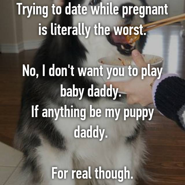 Trying to date while pregnant is literally the worst.  No, I don't want you to play baby daddy.  If anything be my puppy daddy.   For real though.