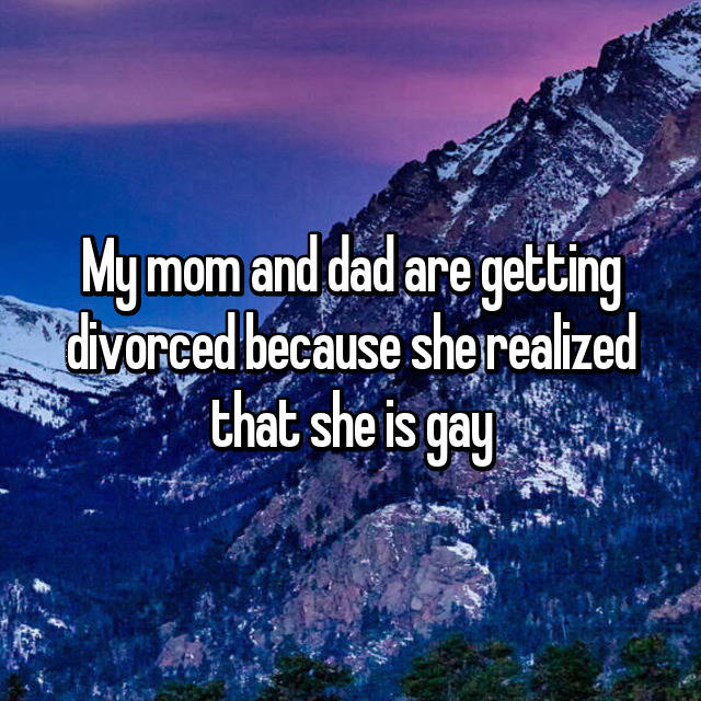 My mom and dad are getting divorced because she realized that she is gay