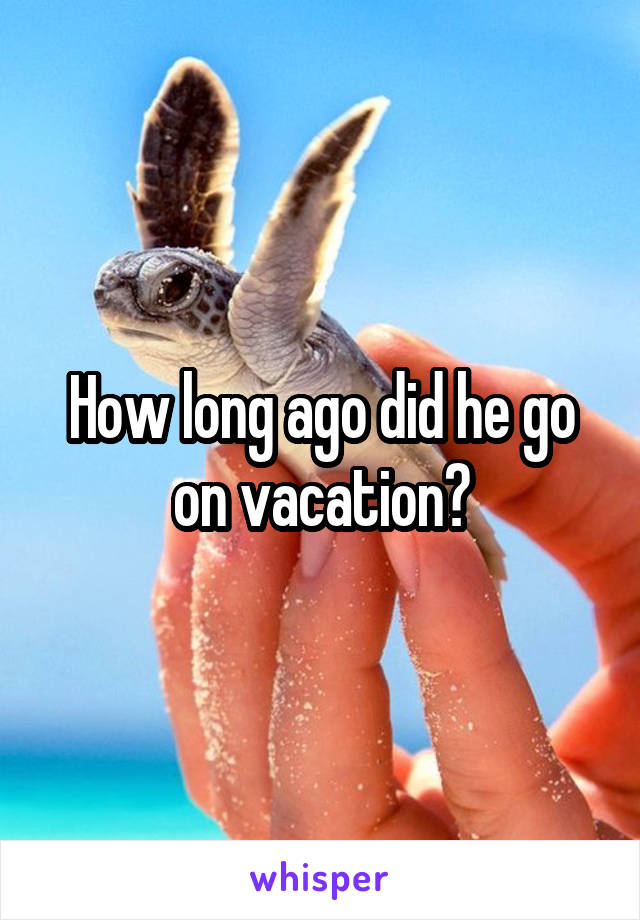 How long ago did he go on vacation?