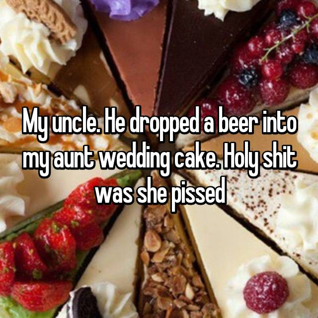 My uncle. He dropped a beer into my aunt wedding cake. Holy shit was she pissed 😂