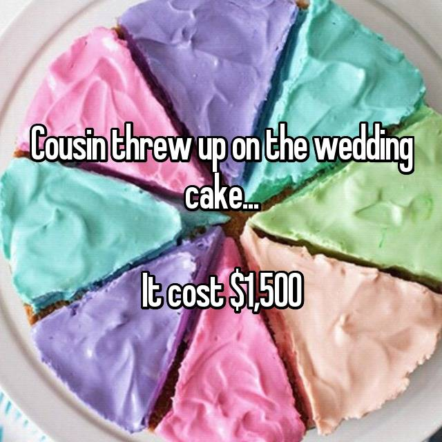 Cousin threw up on the wedding cake...  It cost $1,500