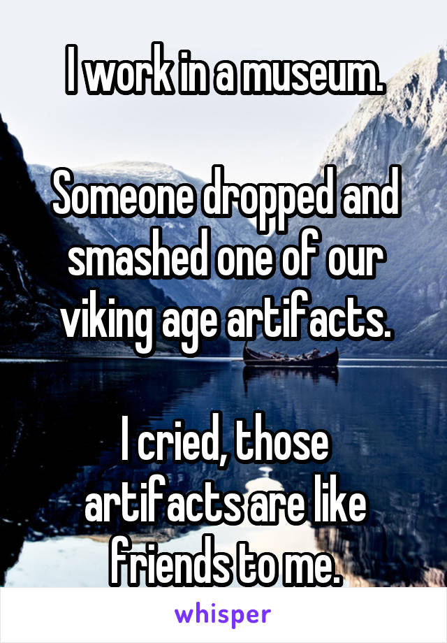 I work in a museum.  Someone dropped and smashed one of our viking age artifacts.  I cried, those artifacts are like friends to me.