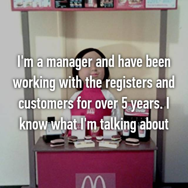 I'm a manager and have been working with the registers and customers for over 5 years. I know what I'm talking about