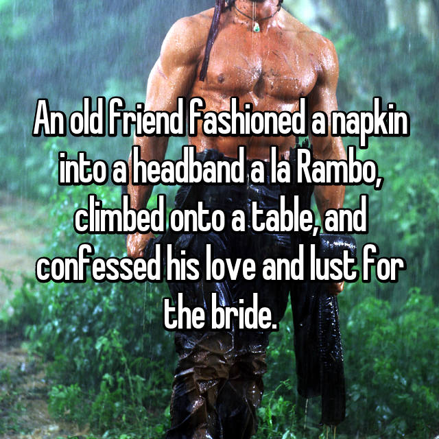 An old friend fashioned a napkin into a headband a la Rambo, climbed onto a table, and confessed his love and lust for the bride.