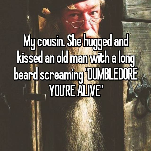 "My cousin. She hugged and kissed an old man with a long beard screaming ""DUMBLEDORE YOU'RE ALIVE""😂"