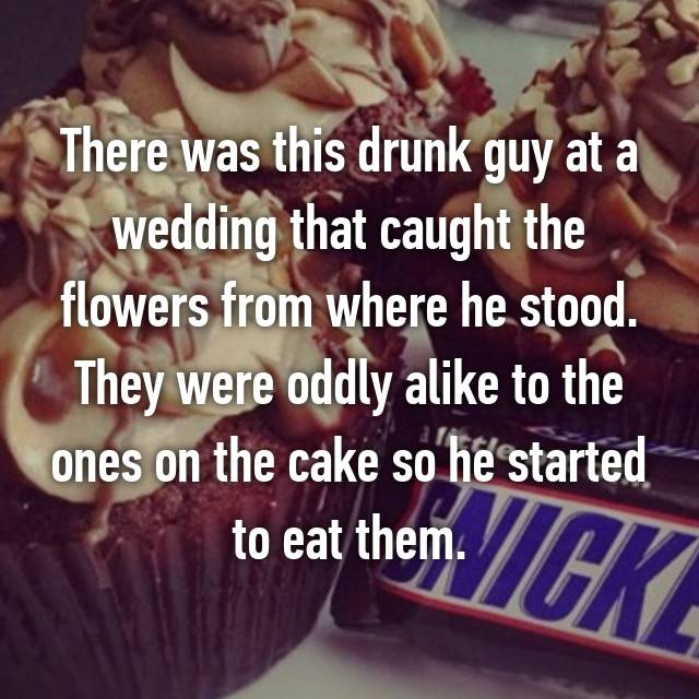 There was this drunk guy at a wedding that caught the flowers from where he stood. They were oddly alike to the ones on the cake so he started to eat them.