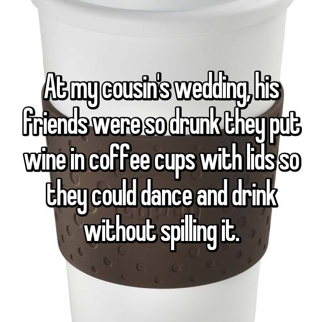At my cousin's wedding, his friends were so drunk they put wine in coffee cups with lids so they could dance and drink without spilling it.