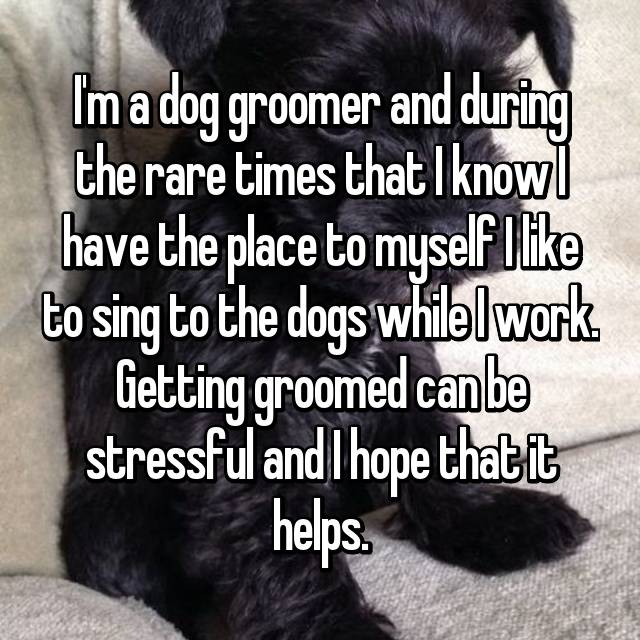 I'm a dog groomer and during the rare times that I know I have the place to myself I like to sing to the dogs while I work. Getting groomed can be stressful and I hope that it helps.