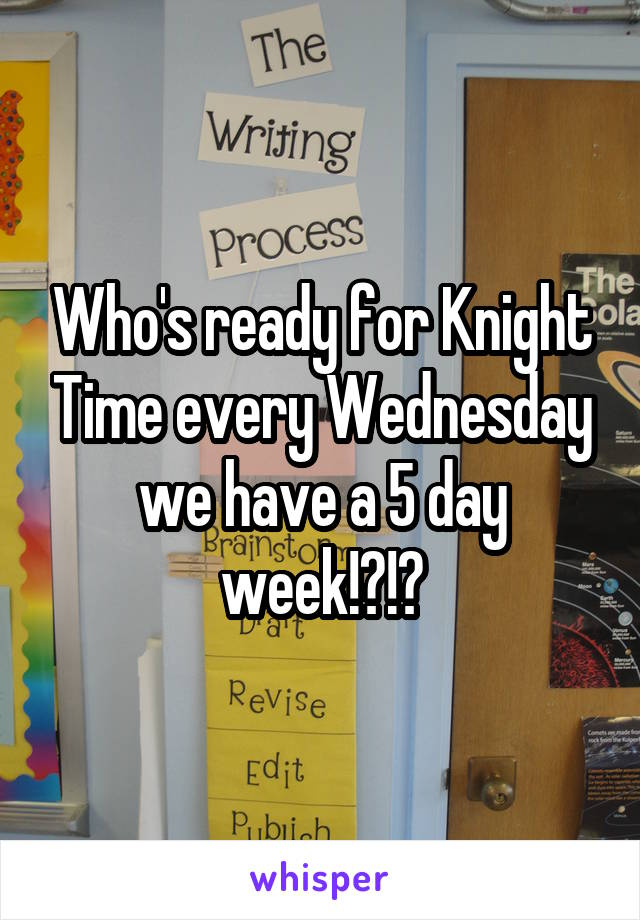 Who's ready for Knight Time every Wednesday we have a 5 day week!?!?